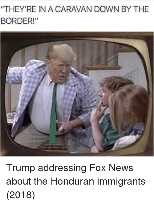 "caravan: ""THEY'RE IN A CARAVAN DOWN BY THE  BORDER! Trump addressing Fox News about the Honduran immigrants (2018)"