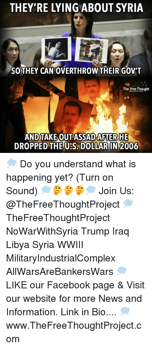 us dollar: THEY'RE LYING ABOUT SYRIA  SO THEY CAN OVERTHROW THEIR GOVT  The Free Thought  AND TAKE OUT ASSAD AFTER HE  DROPPED THE US DOLLAR IN 2006 💭 Do you understand what is happening yet? (Turn on Sound) 💭🤔🤔🤔💭 Join Us: @TheFreeThoughtProject 💭 TheFreeThoughtProject NoWarWithSyria Trump Iraq Libya Syria WWIII MilitaryIndustrialComplex AllWarsAreBankersWars 💭 LIKE our Facebook page & Visit our website for more News and Information. Link in Bio.... 💭 www.TheFreeThoughtProject.com
