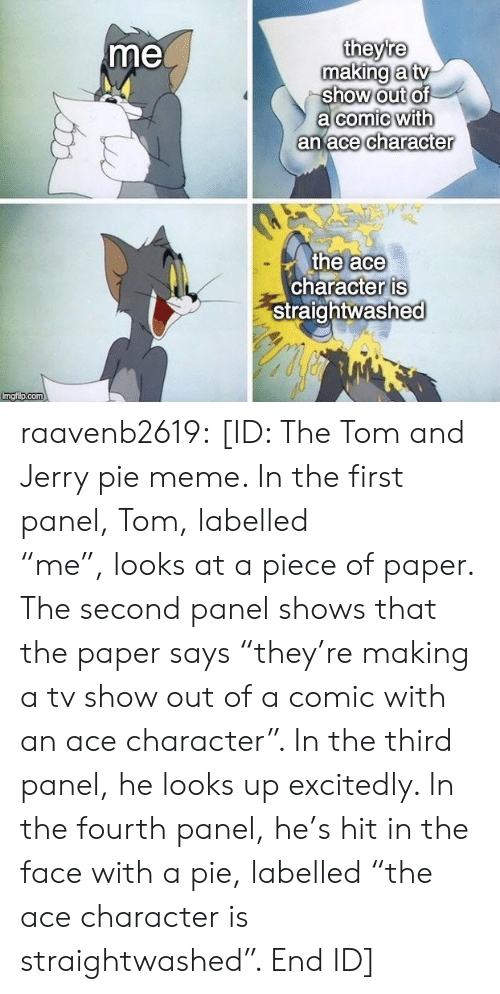 "Panel: theyre  making a tv  show out of  a comic with  an ace character  me  the ace  character is  Straightwashed  Imgi p.com raavenb2619:  [ID: The Tom and Jerry pie meme. In the first panel, Tom, labelled ""me"", looks at a piece of paper. The second panel shows that the paper says ""they're making a tv show out of a comic with an ace character"". In the third panel, he looks up excitedly. In the fourth panel, he's hit in the face with a pie, labelled ""the ace character is straightwashed"". End ID]"