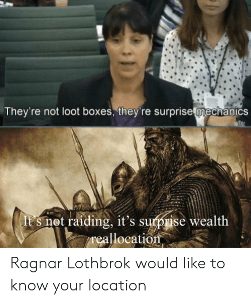 Ragnar Lothbrok: They're not loot boxes, they're surprisemechanics  it's surpise wealth  reallocation  (It s not raiding, Ragnar Lothbrok would like to know your location