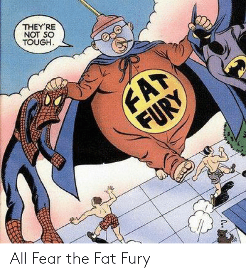 fury: THEY'RE  NOT SO  TOUGH.  FAT  FURY All Fear the Fat Fury