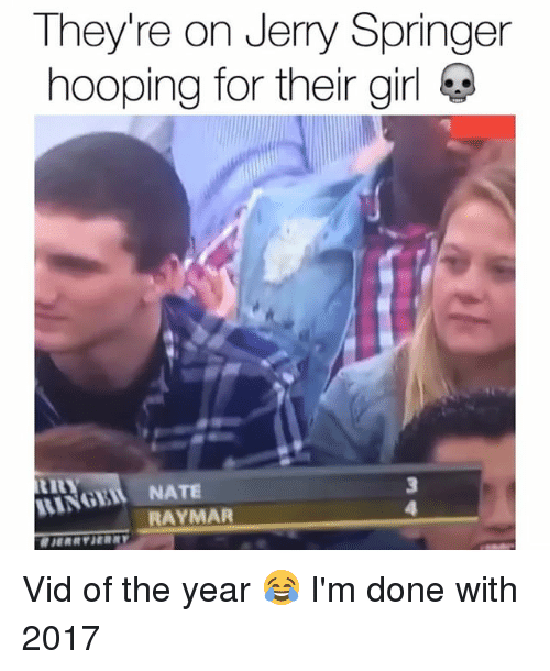 hooping: They're on Jerry Springer  hooping for their girl  RINGEIL NATE  RA Vid of the year 😂 I'm done with 2017
