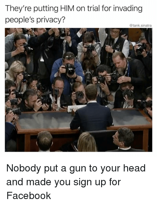 Facebook, Funny, and Head: They're putting HIM on trial for invading  people's privacy?  @tank.sinatra Nobody put a gun to your head and made you sign up for Facebook
