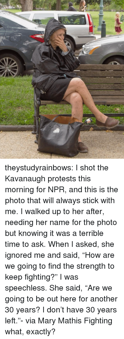 "Protests: theystudyrainbows:  I shot the Kavanaugh protests this morning for NPR, and this is the photo that will always stick with me. I walked up to her after, needing her name for the photo but knowing it was a terrible time to ask. When I asked, she ignored me and said, ""How are we going to find the strength to keep fighting?"" I was speechless. She said, ""Are we going to be out here for another 30 years? I don't have 30 years left.""- via Mary Mathis  Fighting what, exactly?"