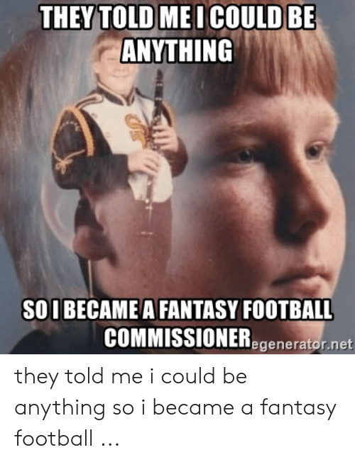 Fantasy Football Commissioner: THEYTOLD ME I COULD BE  ANYTHING  SOI BECAME A FANTASY FOOTBALL  COMMISSIONER  egenerator.net they told me i could be anything so i became a fantasy football ...