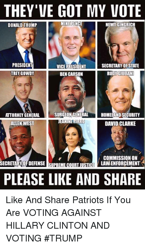 trey gowdy: THEY'VE GOT MY VOTE  MIKE PENCE  NEWT GINGRICH  DONALD TRUMP  PRESIDENT  SECRETARY OF STATE  VICE PRESIDENT  TREY GOWDY  BEN CARSON  RUDY GIULIANI  SURGEON GENERAL  ATTORNEY GENERAL  HOMELAND SECURITY  1,1  DAVID CLARKE  ALLEN WEST  COMMISSION ON  LAVNENFORCEMENT  SECRETARY OFDEFENSE SUPREME COURT JUSTICE  PLEASE LIKE AND SHARE Like And Share Patriots If You Are VOTING AGAINST HILLARY CLINTON AND VOTING #TRUMP