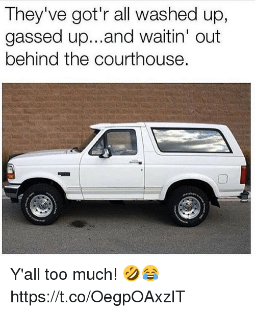Too Much, All, and Yall: They've got'r all washed up,  gassed up...and waitin' out  behind the courthouse. Y'all too much! 🤣😂 https://t.co/OegpOAxzIT