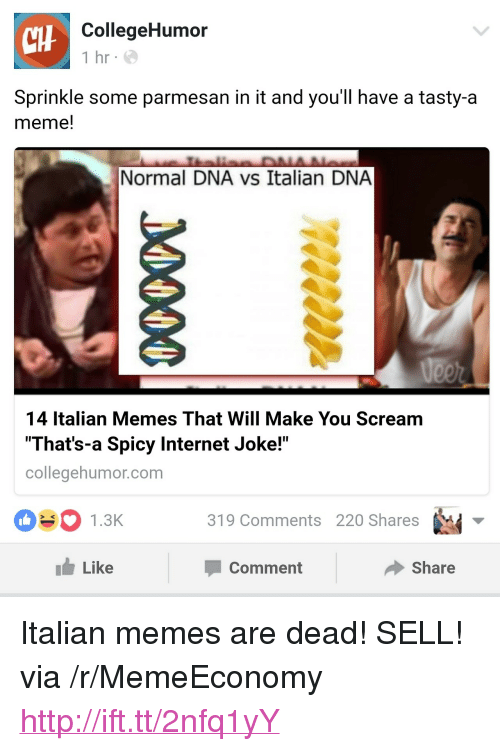 """Italian Memes: tHF  CollegeHumor  1 hr e  Sprinkle some parmesan in it and you'll have a tasty-a  meme!  Normal DNA vs Italian DNA  14 Italian Memes That Will Make You Scream  That's-a Spicy Internet Joke!""""  collegehumor.com  1.3K3  319 Comments 220 Shares  1 Like  Comment  share <p>Italian memes are dead! SELL! via /r/MemeEconomy <a href=""""http://ift.tt/2nfq1yY"""">http://ift.tt/2nfq1yY</a></p>"""