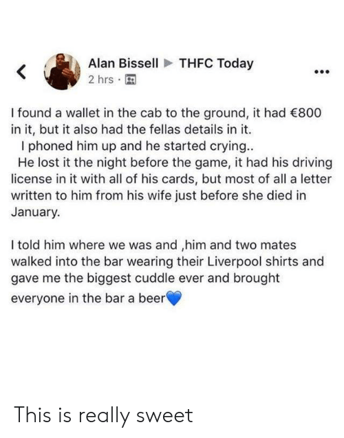 cab: THFC Today  Alan Bissell  2 hrs  I found a wallet in the cab to the ground, it had 800  in it, but it also had the fellas details in it.  phoned him up and he started crying..  He lost it the night before the game, it had his driving  license in it with all of his cards, but most of all a letter  written to him from his wife just before she died in  January.  I told him where we was and ,him and two mates  walked into the bar wearing their Liverpool shirts and  gave me the biggest cuddle ever and brought  everyone in the bar a beer This is really sweet