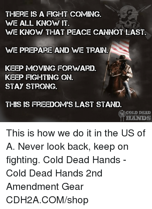 This Is How We Do: THHERE IS A FIGHIT COMING.  WE ALL KNO\W/ IT  WE KNOWW THAT PEACE CANNOT LAST.  WE PREPARE AND WE TRAN.  KEEP MOVING FORWIARD  KEEP FIGHITING ON.  STAY STRONG.  THIS IS FREEDOM'S LAST STAND.  COLD DEAD This is how we do it in the US of A. Never look back, keep on fighting. Cold Dead Hands - Cold Dead Hands 2nd Amendment Gear CDH2A.COM/shop