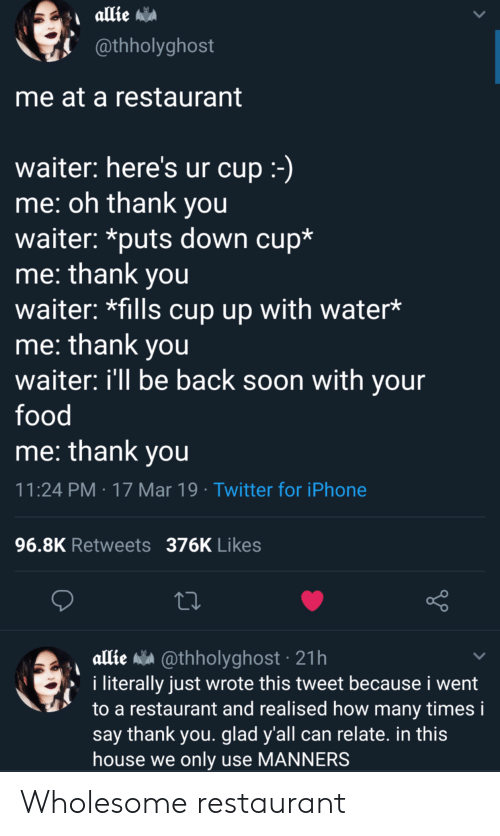 allie: @thholyghost  me at a restaurant  waiter: here's ur cup  me: oh thank you  waiter: *puts down cup*  me: thank you  waiter: *fills cup up with water*  me: thank you  waiter: ill be back soon with your  food  me: thank vou  11:24 PM 17 Mar 19 Twitter for iPhone  96.8K Retweets 376K Likes  allie a @thholyghost 21h  i literally just wrote this tweet because i went  to a restaurant and realised how many times i  say thank you. glad y'all can relate. in this  house we only use MANNERS Wholesome restaurant