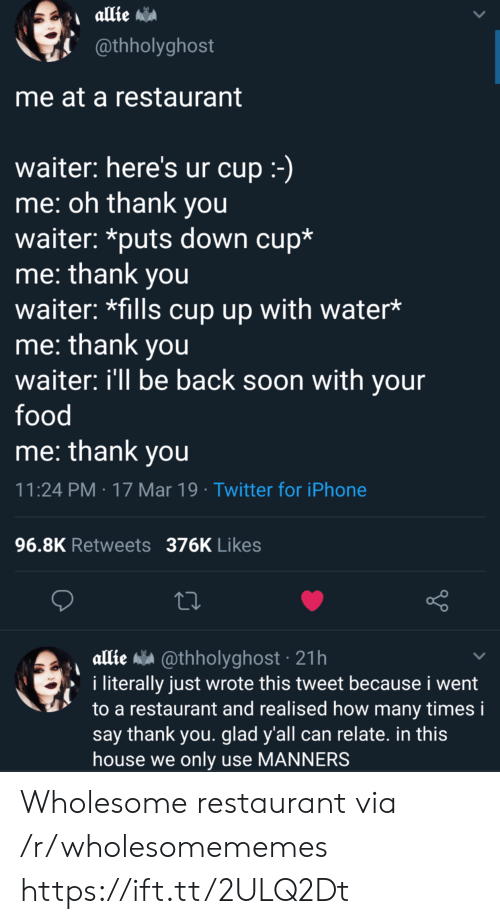allie: @thholyghost  me at a restaurant  waiter: here's ur cup  me: oh thank you  waiter: *puts down cup*  me: thank you  waiter: *fills cup up with water*  me: thank you  waiter: ill be back soon with your  food  me: thank vou  11:24 PM 17 Mar 19 Twitter for iPhone  96.8K Retweets 376K Likes  allie a @thholyghost 21h  i literally just wrote this tweet because i went  to a restaurant and realised how many times i  say thank you. glad y'all can relate. in this  house we only use MANNERS Wholesome restaurant via /r/wholesomememes https://ift.tt/2ULQ2Dt