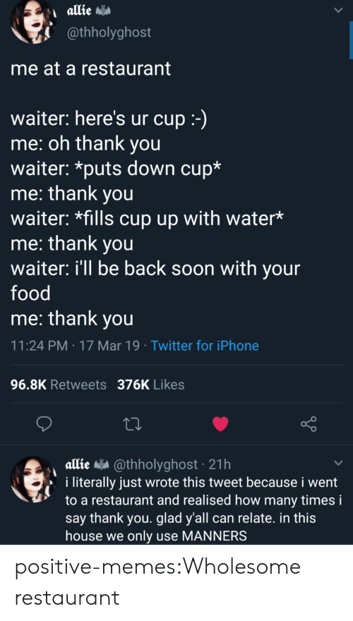 allie: @thholyghost  me at a restaurant  waiter: here's ur cup  me: oh thank you  waiter: *puts down cup*  me: thank you  waiter: *fills cup up with water*  me: thank you  waiter: ill be back soon with your  food  me: thank vou  11:24 PM 17 Mar 19 Twitter for iPhone  96.8K Retweets 376K Likes  allie a @thholyghost 21h  i literally just wrote this tweet because i went  to a restaurant and realised how many times i  say thank you. glad y'all can relate. in this  house we only use MANNERS positive-memes:Wholesome restaurant