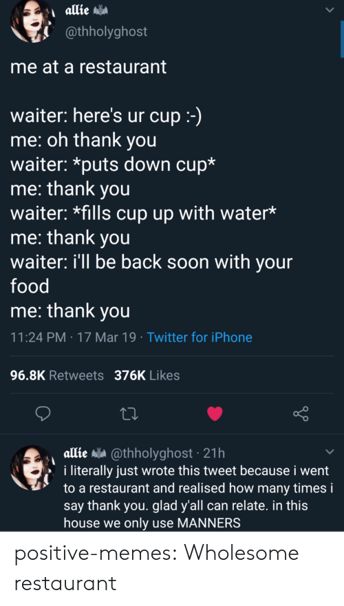 allie: @thholyghost  me at a restaurant  waiter: here's ur cup  me: oh thank you  waiter: *puts down cup*  me: thank you  waiter: *fills cup up with water*  me: thank you  waiter: ill be back soon with your  food  me: thank vou  11:24 PM 17 Mar 19 Twitter for iPhone  96.8K Retweets 376K Likes  allie a @thholyghost 21h  i literally just wrote this tweet because i went  to a restaurant and realised how many times i  say thank you. glad y'all can relate. in this  house we only use MANNERS positive-memes: Wholesome restaurant