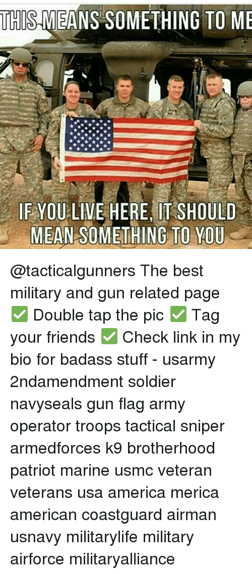 America, Friends, and Memes: THI  MEANS SOMETHING TO ME  IF YOU LIVE HERE IT SHOULD  MEAN SOMETHING TO YOU @tacticalgunners The best military and gun related page ✅ Double tap the pic ✅ Tag your friends ✅ Check link in my bio for badass stuff - usarmy 2ndamendment soldier navyseals gun flag army operator troops tactical sniper armedforces k9 brotherhood patriot marine usmc veteran veterans usa america merica american coastguard airman usnavy militarylife military airforce militaryalliance