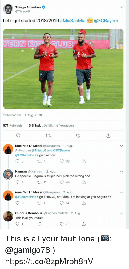 """Memes, Messi, and Hell: Thiago Alcantara  @Thiago6  Let's get started 2018/2019 #MiaSanMia  @FCBayern  11:49 nachm. 1. Aug. 2018  571 Retweets 6,8 Tsd. Gefällt mir""""-Angaben  ione """"No L"""" Messi @Busquessi 1. Aug  Antwort an @Thiago6 und @FCBayern  @FCBarcelona sign him now  38  Kamran @ikamran 2. Aug.  Be specific, Segura is stupid he'll pick the wrong one  ione """"No L"""" Messi @Busquessi 2. Aug.  @FCBarcelona sign THIAGO, not Vidal. I'm looking at you Segura.  14  Curious Dembouz @FuriousRantz16 2. Aug.  This is all your fault. This is all your fault Ione (📷: @gamigo78 ) https://t.co/8zpMrbh8nV"""