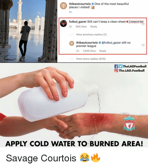 beautiful places: thibautcourtoisOne of the most beautiful  places l visited!  6h  futbul_gazer Still can't keep a clean sheetLiverpool fan  6h 665 likes Reply  View previous replies (1)  thibautcourtois О @futbul.gazer still no  premier league  5h 7,606 likes Reply  View more replies (915)  fTheLADFootball  @ The.LAD.Football  LIVERPOO  APPLY COLD WATER TO BURNED AREA! Savage Courtois 😂🔥