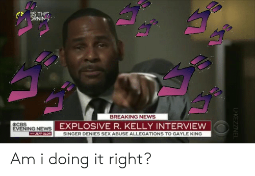 Gayle King: THIC  DRNIN  BREAKING NEWS  ECBS  EXPLOSIVE R. KELLY INTERVIEW  EVENING NEWS  F GLOR  SINGER DENIES SEX ABUSE ALLEGATIONS TO GAYLE KING  ㄏㄇ Am i doing it right?