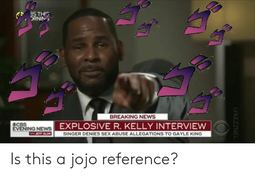 Gayle King: THIC  DRNIN  BREAKING NEWS  ECBS  EXPLOSIVE R. KELLY INTERVIEW  EVENING NEWS  F GLOR  SINGER DENIES SEX ABUSE ALLEGATIONS TO GAYLE KING  ㄏㄇ Is this a jojo reference?