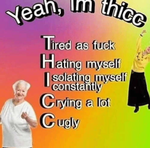 crying a lot: thicc  Yean, thice  Tired as fuck  Hating myself  |solating myself  constantly  Crying a lot  Cugly