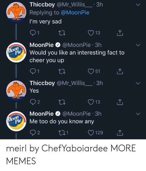 moonpie: Thiccboy @Mr_Willis.3h  Replying to @MoonPie  I'm very sad  13  MoonPie @MoonPie 3h  on  Pould you like an interesting fact to  cheer you up  O51  Thiccboy @Mr_Willis.3h  Yes  O13  MoonPie @MoonPie 3h  oon  ylopie Me too do you know any meirl by ChefYaboiardee MORE MEMES