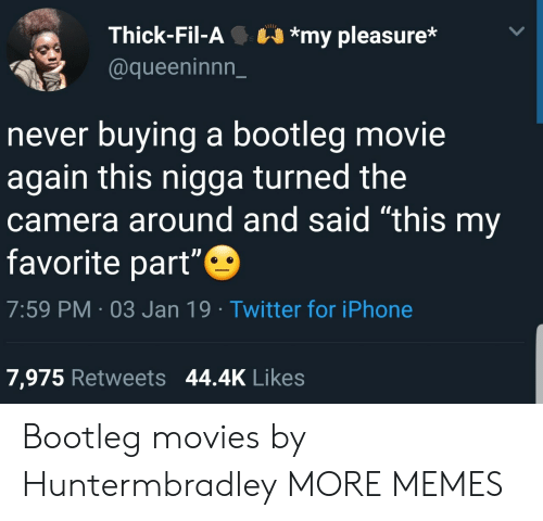 """bootleg: Thick-Fil-A*my pleasure*  @queeninnn_  never buying a bootleg movie  again this nigga turned the  camera around and said """"this my  favorite part""""  7:59 PM 03 Jan 19 Twitter for iPhone  7,975 Retweets 44.4K Likes Bootleg movies by Huntermbradley MORE MEMES"""
