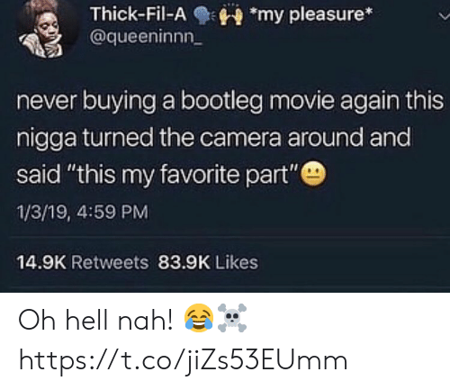 """bootleg: Thick-Fil-Amy pleasure*  @queeninnn  never buying a bootleg movie again this  nigga turned the camera around and  said """"this my favorite part""""  1/3/19, 4:59 PM  14.9K Retweets 83.9K Likes Oh hell nah! 😂☠️ https://t.co/jiZs53EUmm"""