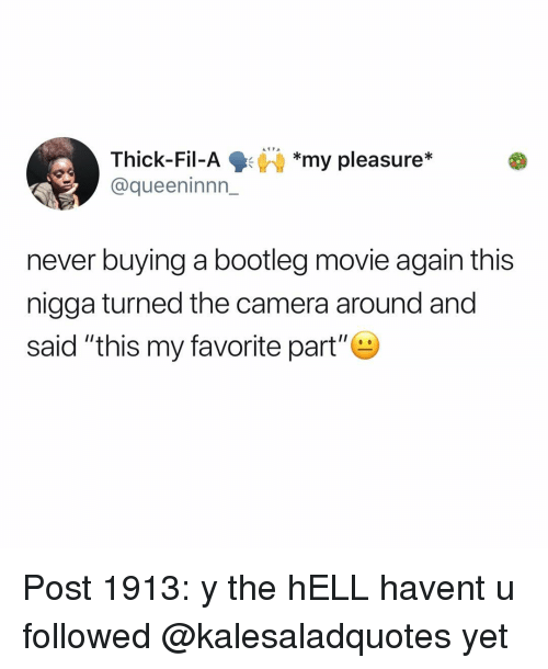 """bootleg: Thick-Fil-Ay pleasure*  @queeninnn_  *my pleasure*  never buying a bootleg movie again this  nigga turned the camera around and  said """"this my favorite part"""" Post 1913: y the hELL havent u followed @kalesaladquotes yet"""