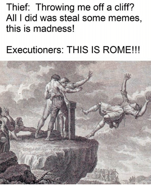 Memes, Classical Art, and Rome: Thief: Throwing me off a cliff?  All T did was steal some memes,  this is madness!  Executioners: THIS IS ROME!!!