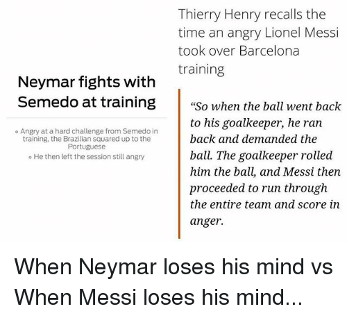 "Barcelona, Memes, and Neymar: Thierry Henry recalls the  time an angry Lionel Messi  took over Barcelona  training  Neymar fights with  Semedo at training""So when the ball went back  to his goalkeeper, he ran  back and demanded the  ball. The goalkeeper rolled  him the ball, and Messi then  proceeded to run through  the entire team and score in  anger.  ° Angry at a hard challenge from Semedo in  training, the Brazilian squared up to the  Portuguese  o He then left the session still angry When Neymar loses his mind vs When Messi loses his mind..."