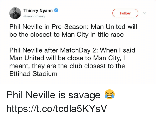 Club, Memes, and Savage: Thierry Nyann  @nyannthierry  Follow  Phil Neville in Pre-Season: Man United will  be the closest to Man City in title race  Phil Neville after MatchDay 2: When I said  Man United will be close to Man City, I  meant, tney are the club closest to the  Ettihad Stadium Phil Neville is savage 😂 https://t.co/tcdla5KYsV