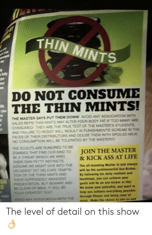douse: THIN MINTS  he  ly  DO NOT CONSUME  THE THIN MINTS!  you  e  THE MASTER SAYS PUT THEM DOWN AVOD ANY ASSOCIATION WITH  SALES REPS: THIN MNTS MAY ALTER YOUR BODY FAT F TOO MANY ARE  CONSUMED THEY ARE THE TRuE TEST OF THE MASTER S STUDENTS.  AND FAILURE TO RESIST WILL RESULT IN PUNISHMENTS SCREAM IN THE  FACES OF THEIP DISTRIBUTORS AND DOUSE THEM WITH SPOILED MILK  NO CONSUMPTION WILL BE TOLERATED BY THE MASTER  THE SCOUTS ARE RUMORED TO BE  ZOMBIES THAT FIND OUR KIND TO  BE ATHREATHICH WE ARE  THEIR OWN PETTY INSTINCTS  ASSUME WEMIGHT GIVE INTO THE  DECADENT YET DELICATE TEMPTA-  TON OF THE THINS MINTS AND  JOIN THE MASTER  & KICK ASS AT LIFE  The al-kawng Master is and ahways  will be the quintessential Aas-Kckar.  By following his daily routines and  teachings, you can achieve your  goals and be an ass-kicker at Mtel  We know your potential, and want to  hetp you achieve everything pessible  through fitnass and being chear at  ind. Make the chaice to jin ne  THER SUPPOSEDLY INNOCENT  PRESENTATION euT BEWARE AND  GH  CS  BE CLEAR OF MIND. IT WILL BE  YOUR GREATEST TEST!  AVOD ANY AS30CATIONWITH THE The level of detail on this show 👌🏼