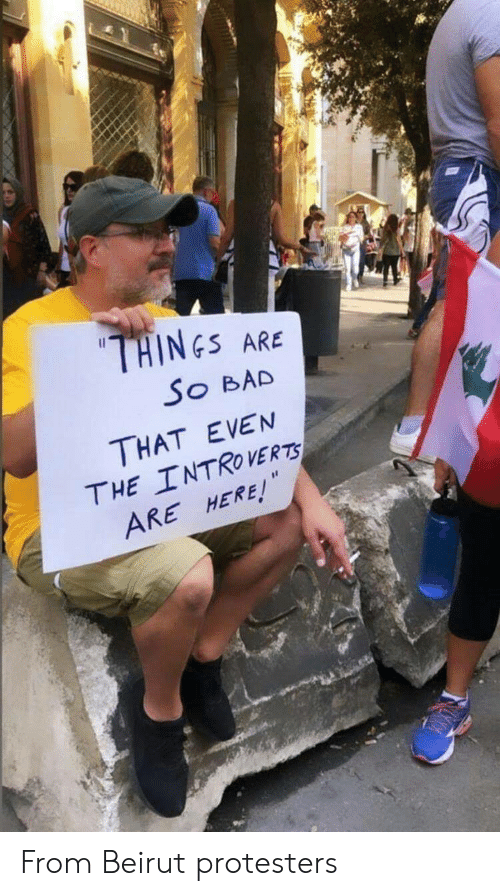 Protesters: THINES  ARE  So BAD  THAT EVEN  THE INTROVERTS  ARE HERE! From Beirut protesters
