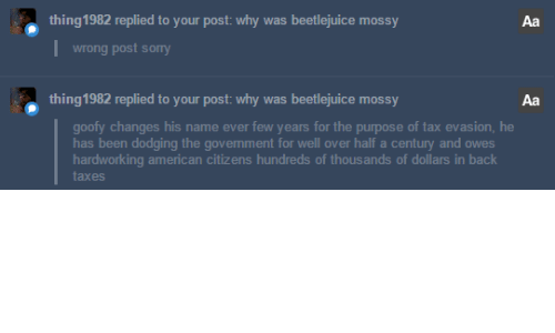 tax evasion: thing1982 replied to your post: why was beetlejuice mossy  Aa  wrong post sony  thing1982 replied to your post: why was beetlejuice mossy  Aa  goofy changes his name ever few years for the purpose of tax evasion, he  has been dodging the govemment for well over half a century and owes  hardworking american citizens hundreds of thousands of dollars in back  taxes