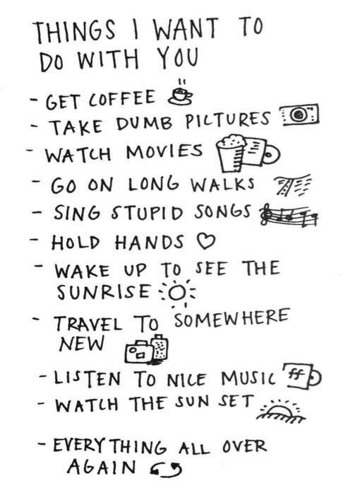 Sunrise: THINGS 1 WANT TO  Do WITH YOU  GET COFFEE  TAKE DUMB PILTURES O  WATCH MOVIES  GO ON LONG WALKS  -SING STUPID SONGS  HOLD HANDS O  WAKE UP To sEE THE  SUNRISE:0  TRAVEL To SoMEWHERE  -LISTEN TO NICE MUSIC  WATUH THE SUN SET  EVERY THING ALL ovER  AGAIN
