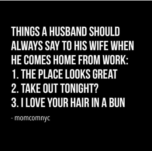 out tonight: THINGS A HUSBAND SHOULD  ALWAYS SAY TO HIS WIFE WHEN  HE COMES HOME FROM WORK:  1. THE PLACE LOOKS GREAT  2. TAKE OUT TONIGHT?  3.I LOVE YOUR HAIR IN A BUN  momcomnyc