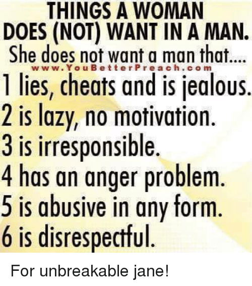 Cheating, Jealous, and Lazy: THINGS A WOMAN  DOES (NOT) WANT IN A MAN.  She does not want a man that...  www. You B etter Pre a ch.com  1 lies, cheats and is jealous.  2 is lazy, no motivation.  3 is irresponsible.  4 has an anger problem  5 is abusive in any form  6 is disrespectful For unbreakable  jane!