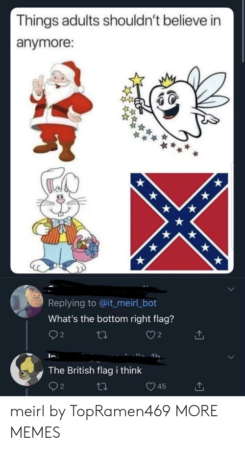 2 2: Things adults shouldn't believe in  anymore:  Replying to @it_meirl_bot  What's the bottom right flag?  2  2  1h  In  The British flag i think  45 meirl by TopRamen469 MORE MEMES