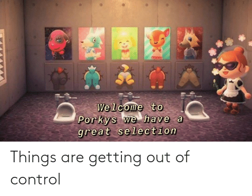 out of control: Things are getting out of control
