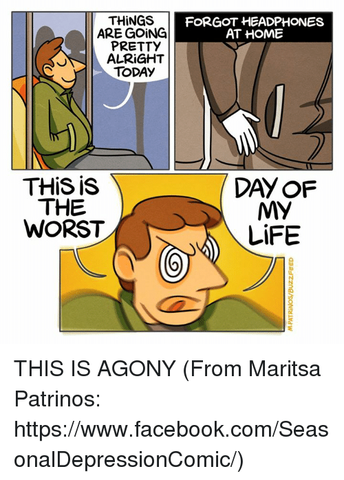 Memes, The Worst, and Headphones: THINGS  ARE GOING  PRETTY  ALRIGHT  TODAY  THis is  THE  WORST  FORGOT HEADPHONES  AT HOME  MY  LiFE THIS IS AGONY  (From Maritsa Patrinos: https://www.facebook.com/SeasonalDepressionComic/)