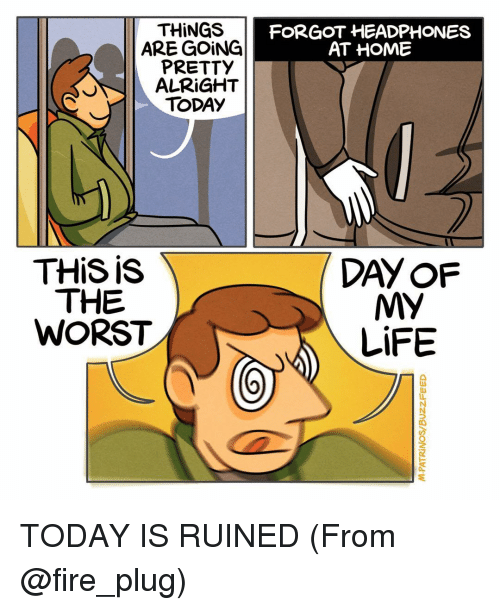 Memes, The Worst, and Headphones: THINGS  ARE GOING  PRETTY  ALRIGHT  TODAY  THIS is  THE  WORST  FORGOT HEADPHONES  AT HOME  MY  LIFE TODAY IS RUINED (From @fire_plug)