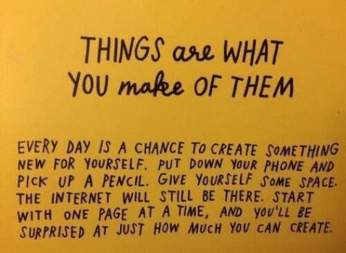 ase: THINGS ase WHAT  YOU mafee OF THEM  EVERY DAY IS A CHANCE To CREATE SOMETHING  NEW FOR YOURSELF. PUT DOWN YOUR PHONE AND  PIck UP A PENCIL. GIVE YOURSELF SOME SPACE  THE INTERNET WILL STILL BE THERE. START  WITH ONE PAGE AT A TIME, AND yOU'LL BE  SURPRISED AT JUST HOW MUCH YOU CAN CREATE