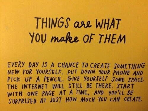 ase: THINGS ase WHAT  YOU make OF THEM  EVERY DAY IS A CHANCE TO CREATE SOMETHING  NEW FOR YOURSELF. PUT DOWN YOUR PHONE AND  PICK UP A PENCIL. GIVE YOURSELF SOME SPACE.  THE INTERNET WILL STILL BE THERE. START  WITH ONE PAGE AT A TIME, AND yOU'LL BE  SURPRISED AT JUST HoW MUCH YoU CAN CREATE