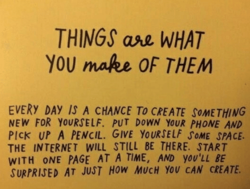ase: THINGS ase WHAT  YoU makee OF THEM  EVERY DAY IS A CHANCE To CREATE SoMETHING  NEW FOR YOURSELF. PUT DOWN YOUR PHONE AND  PICK UP A PENCIL. GIVE YOURSELF SOME SPACE.  THE INTERNET WILL STILL BE THERE. START  WITH ONE PAGE AT A TIME, AND YOU'LL BE  SURPRIJED AT JUST HoW MUCH YOU CAN CREATE