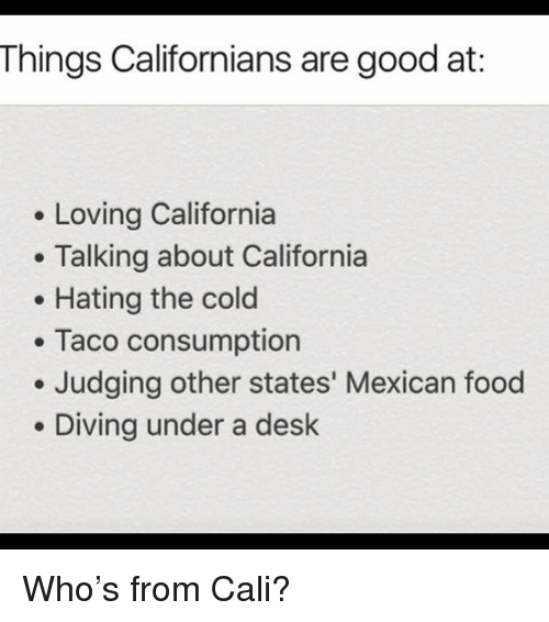 Food, Memes, and California: Things Californians are good at:  Loving California  . Talking about California  Hating the cold  Taco consumption  Judging other states' Mexican food  Diving under a desk Who's from Cali?