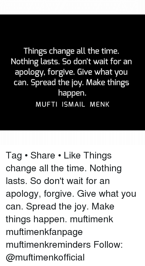 Memes, Joyful, and Forgiveness: Things change all the time.  Nothing lasts. So don't wait for an  apology, forgive. Give what you  can. Spread the joy. Make things  happen  MUFTI ISMAIL MENK Tag • Share • Like Things change all the time. Nothing lasts. So don't wait for an apology, forgive. Give what you can. Spread the joy. Make things happen. muftimenk muftimenkfanpage muftimenkreminders Follow: @muftimenkofficial