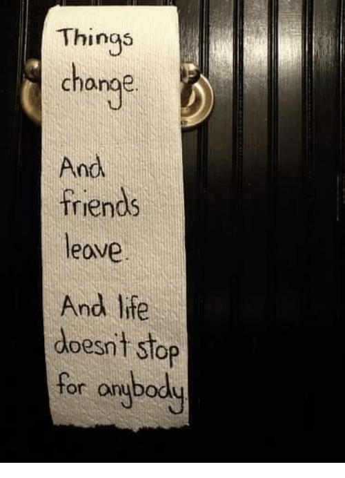 Friend Leaving: Things  change  And  friends  leave  And lite  doesnt stop  for on  body