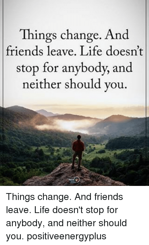 Friend Leaving: Things change. And  friends leave. Life doesn't  stop for anybody, and  neither should you Things change. And friends leave. Life doesn't stop for anybody, and neither should you. positiveenergyplus