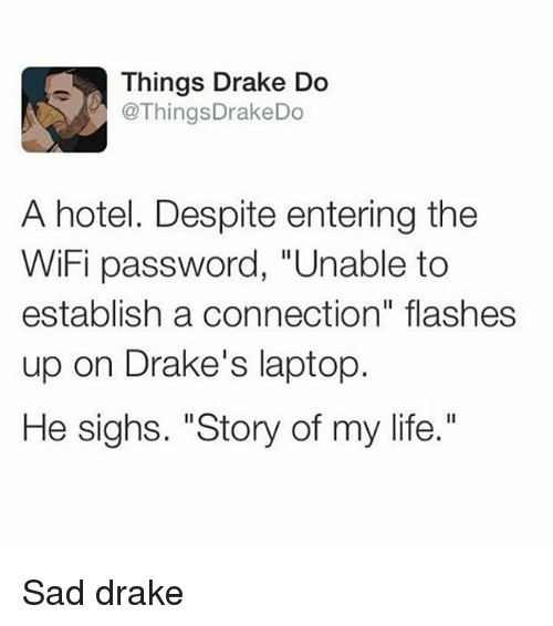 "Drake, Life, and Ups: Things Drake Do  @Things DrakeDo  A hotel. Despite entering the  WiFi password, ""Unable to  establish a connection"" flashes  up on Drake's laptop.  He sighs. ""Story of my life."" Sad drake"