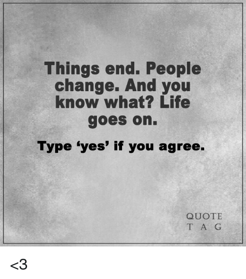 Things End People Change And You Know What? Life Goes On